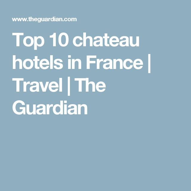 Top 10 chateau hotels in France | Travel | The Guardian