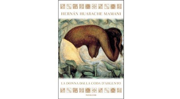 ''La donna dalla coda d'argento'', consigliato a tutte coloro che hanno fatto della vita una ricerca incessante Hernàn Huarache Mamani, La donna dalla coda d'argento, recensioni libri libreriamo.it