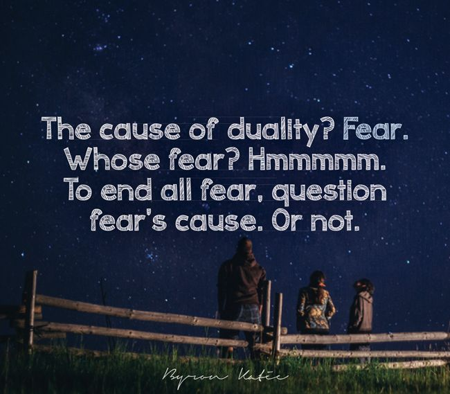 The cause of duality? Fear. Whose fear? Hmmmmm. To end all fear, question fear's cause. Or not.   —Byron Katie