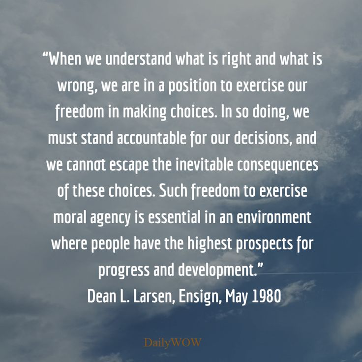 """When we understand what is right and what is wrong, we are in a position to exercise our freedom in making choices. ...""   ~Dean L. Larsen"