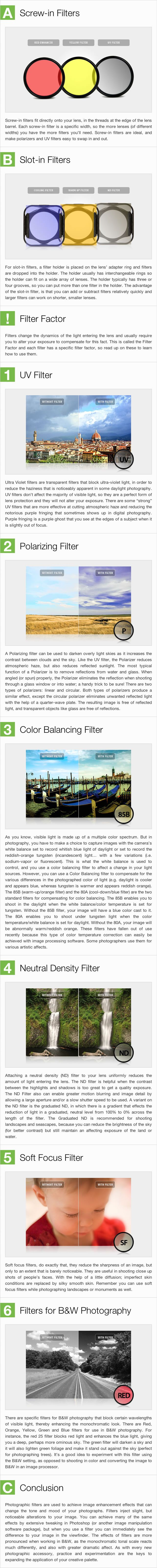 This excellent guide from Exposure Guide shows the differences between Lens Filters - Lens filters are transparent or translucent glass or gelatin elements that attach to the front of a lens. They protect the camera lens, alter the characteristics of light passing through the lens or add special effects and colors to an image. They come in two types -- screw-in filters and slot-in filters.