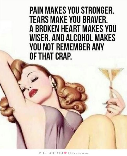 Pain makes you stronger. Tears make you braver. A broken heart makes you wiser. And alcohol makes you not remember any of that crap. Picture Quotes.