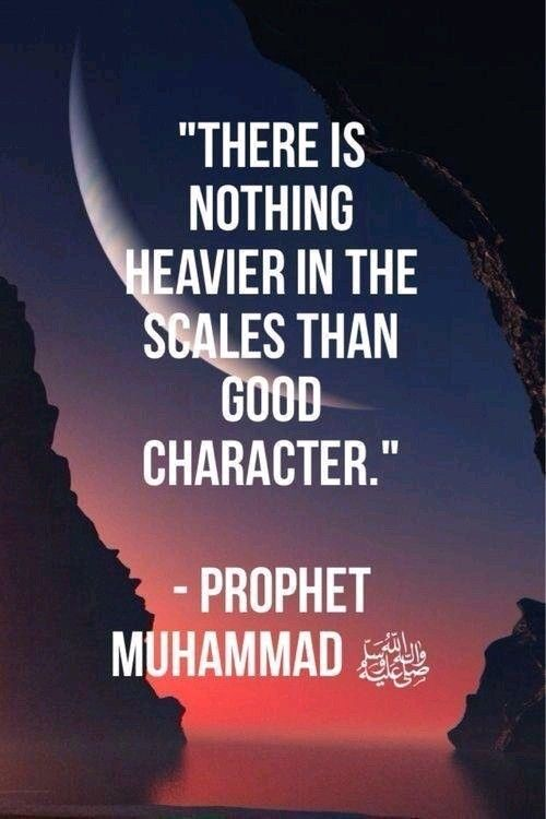 There is nothing heavier than good character. Prophet Muhammad pbuh.