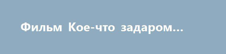 Фильм Кое-что задаром (2016) http://kinogo-onlaine.net/1287-film-koe-chto-zadarom-2016.html