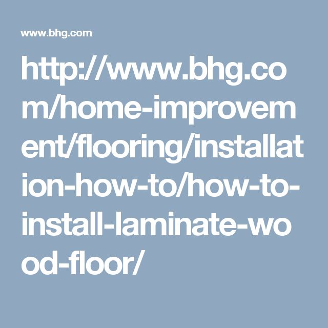 http://www.bhg.com/home-improvement/flooring/installation-how-to/how-to-install-laminate-wood-floor/