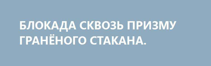 БЛОКАДА СКВОЗЬ ПРИЗМУ ГРАНЁНОГО СТАКАНА. http://rusdozor.ru/2017/03/16/blokada-skvoz-prizmu-granyonogo-stakana/  По вчерашнему выступлению Верховного Главноторгующего Гаранта Всея Перемог  Мы вынуждены были действовать решительно! Ух ты, мл….ь, какая решительность! Особенно скорость реакции воодушевляет — не прошло и трех месяцев от начала блокады. Теперь понятно — с какой решительностью наши политики ...