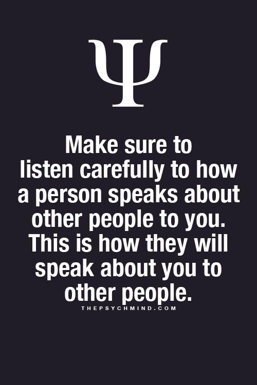 Make sure to listen carefully to how a person speaks about other people to you. This is how they will speak about you to other people.