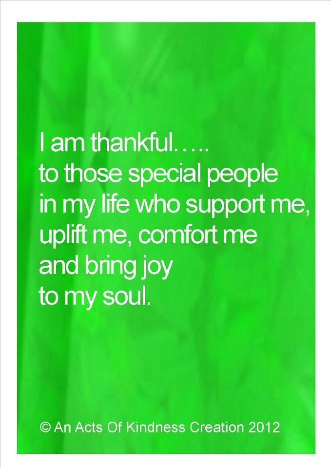 I am thankful to those special people in my life who support me, uplift me, comfort me and bring joy to my soul.