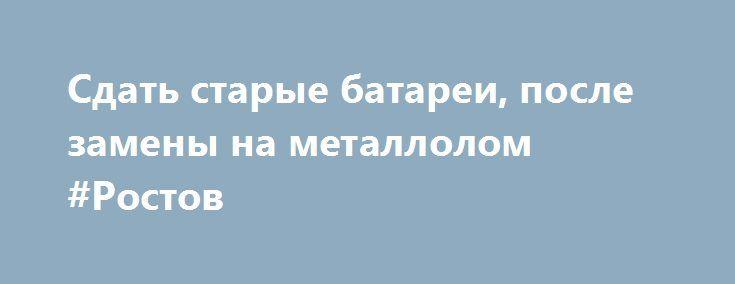Сдать старые батареи, после замены на металлолом #Ростов http://www.mostransregion.ru/d_043/?adv_id=1435 В современном мире имеется множество вариантов заработать деньги.  Наиболее простой способ получить денежные средства это сдать ненужные металлические изделия в пункт приема металлолома, которым мы и являемся!  Это касается б/у труб отопления, которые всегда выкидываются на свалку после замены в сезон, сломанная бытовая техника, б/у аккумуляторы, старая ванна, металлические двери, авто…