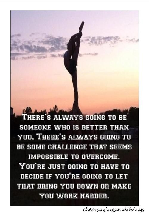 There's always going to be someone who is better than you. There's always going to be some challenge that seems impossible to overcome. You're just going to decide if you're going to let that bring you down or make you work harder