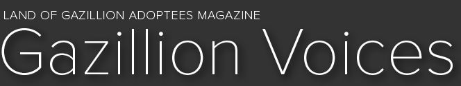 Land of GAzillion Adoptees Magazine, Gazillion Voices - Powerful collection of voices as curated by members of all sides of the adoption triad #adoption