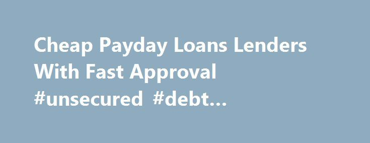 Cheap Payday Loans Lenders With Fast Approval #unsecured #debt #consolidation #loans http://loan-credit.remmont.com/cheap-payday-loans-lenders-with-fast-approval-unsecured-debt-consolidation-loans/  #cheapest loans # Cheap Payday Loans Payday loans are there to save us whenever we are caught in a tight situation. They usually have a processing time line of 1 business day (2 business days at most), they require no credit checking (hurray for those with bad credit scores) and there is a huge…