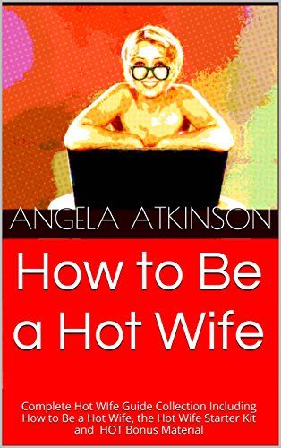 How to Be a Hot Wife: Complete Hot WIfe Guide Collection Including How to Be a Hot Wife, the Hot Wife Starter Kit and HOT Bonus Material by Angela Atkinson http://www.amazon.com/dp/B014ED2M36/ref=cm_sw_r_pi_dp_KZp3vb1VFMP6D