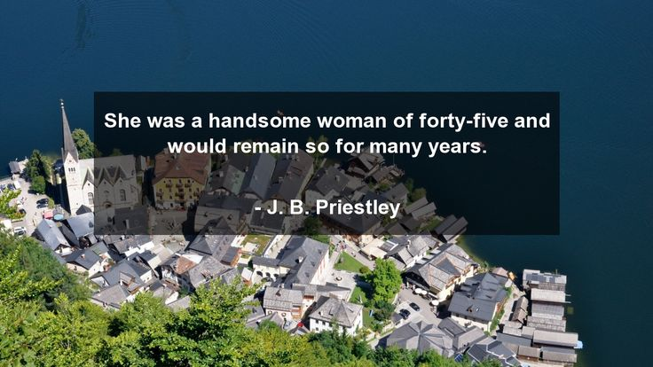 She was a handsome woman of forty-five and would remain so for many years.      #Funny #FunnyQuotes #quote #quotes