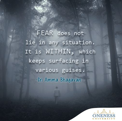 Fear does not lie in any situation. It is within, which keeps surfacing in various guises. -Sri Amma Bhagavan