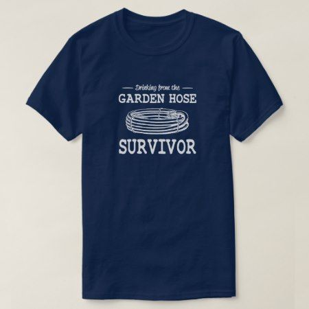 Drinking from the garden hose survivor T-Shirt - tap, personalize, buy right now!