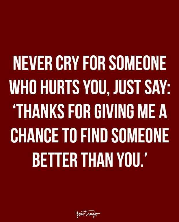 """Never cry for someone who hurts you, just say: 'Thanks for giving me a chance to find someone better than you.'."""