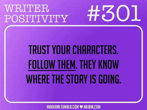♥︎ Daily Writer Positivity ♥︎#301Trust your characters. Follow them. They know where the story is going.Want more writer inspiration, advice, and prompts? Follow my blog: maxkirin.tumblr.com!