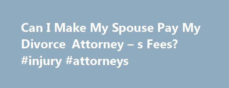 Can I Make My Spouse Pay My Divorce Attorney – s Fees? #injury #attorneys http://attorney.remmont.com/can-i-make-my-spouse-pay-my-divorce-attorney-s-fees-injury-attorneys/  #divorce attorney fees Can I Make My Spouse Pay My Divorce Attorney's Fees? Contested divorces can be very expensive propositions. With spouses arguing over everything from alimony and child support to who gets custody of the family pet, attorney s fees can skyrocket quickly. In fact, those monthly legal invoices are what…