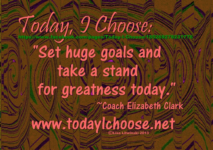 """Today, I Choose:  """"Set huge goals and take a stand for greatness today."""" ~Coach Elizabeth Clark, Deliberate Abundance  https://www.facebook.com/pages/Today-I-Choose/185269278231776"""