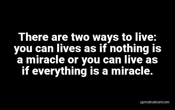 There are two ways to live: you