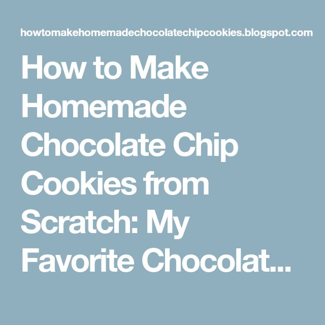 How to Make Homemade Chocolate Chip Cookies from Scratch: My Favorite Chocolate Chip Cookie Recipe