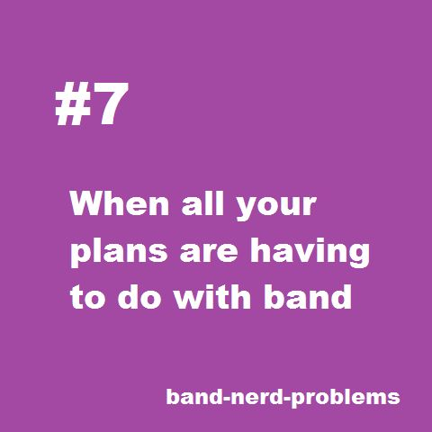"""My friend: """" hey you want to go to the movies this weekend?"""" Me:"""" I'd love to but I've gotta check my calendar."""" My friend: """" what could you possibly be doing in summer on a Thursday?"""" Me: """" band.""""   Enough said....."""