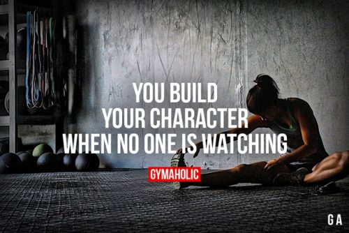 You Build Your Character When no one is watching.  https://www.musclesaurus.com/bodybuilding/