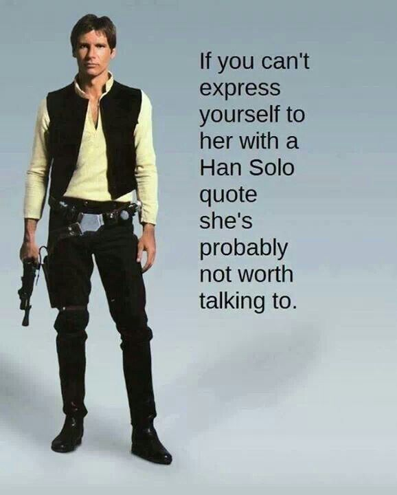 If you can't express yourself to me using a Han Solo quote you're probably not worth my time