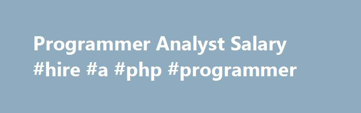Programmer Analyst Salary #hire #a #php #programmer http://guyana.remmont.com/programmer-analyst-salary-hire-a-php-programmer/  # Programmer Analyst Salary Job Description for Programmer Analyst Programmer analysts work at various organizations. They design, code, and test new programs. They must document programs that they write. Documentation should include flowcharts, layouts, diagrams, charts, code comments, and revision dates. They debug, troubleshoot, and maintain source code related…