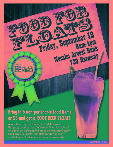Food for Floats at Neosho Arvest Bank, 739 Harmony, Neosho.<br /> Bring in 6 non-perishable food items or $3 and get a Root Beer Float!<br /> Arvest Bank is participating in 1 Million Meals.  The program runs from September 3rd to November 1st.  All donations collected will go to the Newton County Food Basket Brigade, Inc. Help us provide many needed meals for the families of our community!