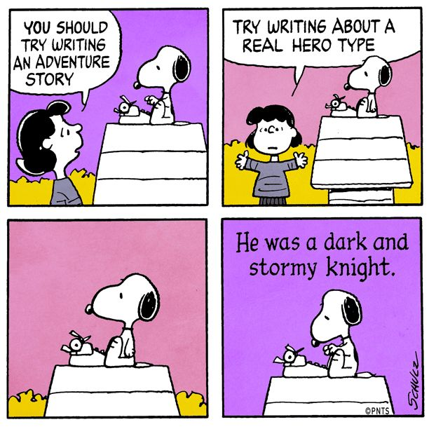 "You should try writing an adventure story. Try writing about a real hero type. ""He was a dark and stormy knight"""