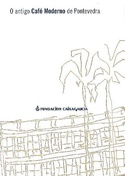 O ANTIGO CAFÉ MODERNO DE PONTEVEDRA. 2001. SIGNATURA: 755 CAF.  http://kmelot.biblioteca.udc.es/record=b1275955~S1*gag