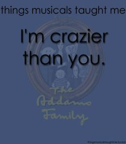 Thing musicals taught me...The Addams Family: I'm crazier than you.