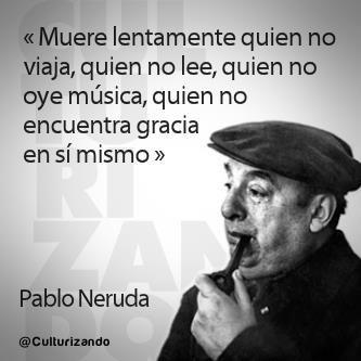 """""""Muere lentamente quien no viaja, quien no lee, quien no oye música, quien no encuentra gracia en si mismo."""" Pablo Neruda"""