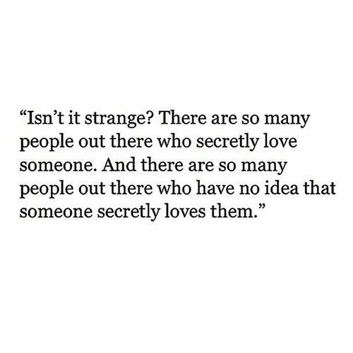 Isn't it strange? There are so many people out there who secretly love someone. And there are so many people out there who have no idea that someone secretly loves them.
