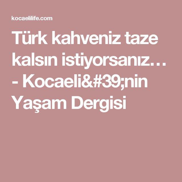Türk kahveniz taze kalsın istiyorsanız… - Kocaeli'nin Yaşam Dergisi
