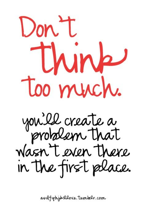 Don't think too much. You'll create a problem that wasn't there in the first place. #quote #quoteoftheday #inspiration