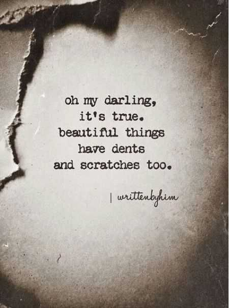 Inspirational Quotes // Oh my darling, it's true. Beautiful things have dents and scratches too.