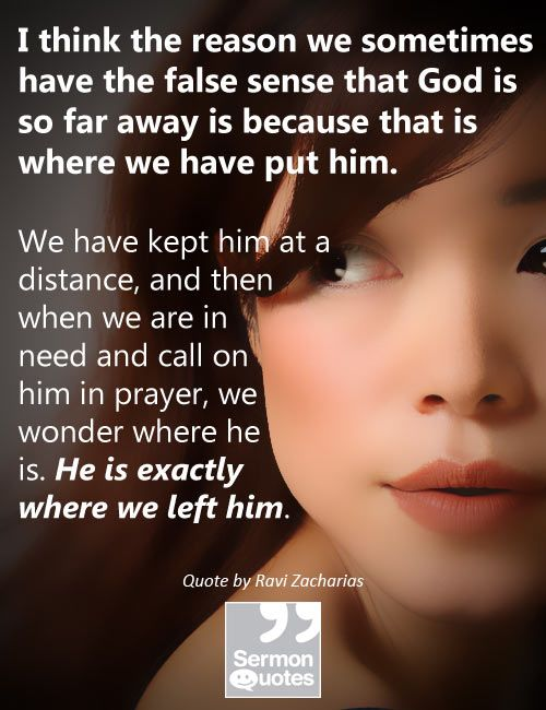 I think the reason we sometimes have the false sense that God is so far away is because that is where we have put him. — Ravi Zacharias