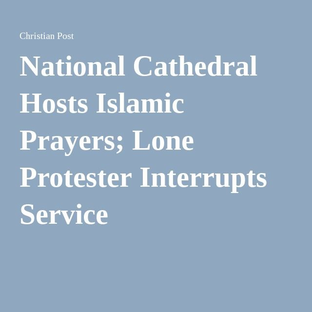 National Cathedral Hosts Islamic Prayers; Lone Protester Interrupts Service