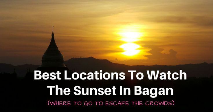 Best Locations To Watch The Sunset In Bagan (Where To Go To Escape The Crowds)