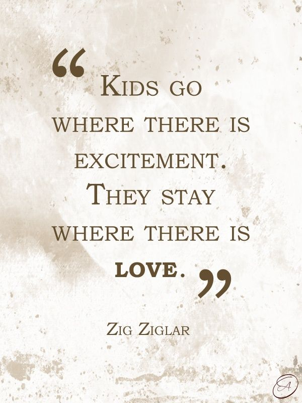 """""""Kids go where there is excitement. They stay where there is love."""" ~Zig Ziglar #quotes Single Mom Quotes #mom #motherhood"""