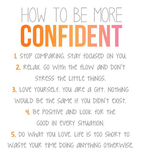 How To Be More Confident: 1.) Stop comparing, stay focused on you. 2.) Relax, Go with the flow and don't stress the little things. 3.) Love yourself. You are a gift, nothing would be the same if you didn't exist. 4.) Be positive and look for the good in every situation. 5.) Do what you love. Life is too short to waste your time doing anything otherwise.