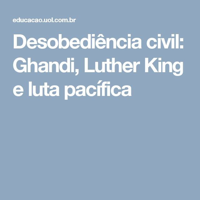 Desobediência civil: Ghandi, Luther King e luta pacífica