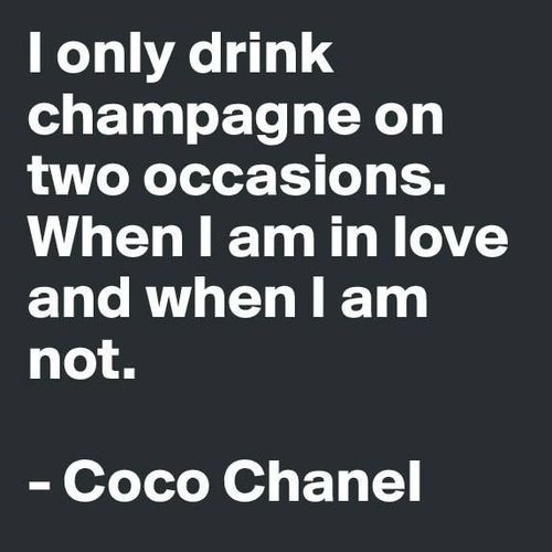 I only drink champagne on two occasions. When I am in love, and when I am not. -Coco Chanel