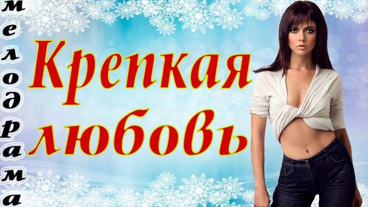 Крепкая любовь - Мелодрама фильмы 2016 - Новые фильмы