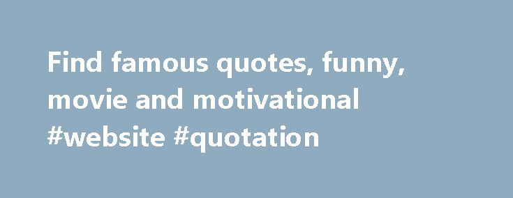 Find famous quotes, funny, movie and motivational #website #quotation http://quote.remmont.com/find-famous-quotes-funny-movie-and-motivational-website-quotation/  Famous Quotes Include funny quotes or even cute famous saying or examples of persuasive people quotes. Inspire people with an inspirational or motivational quote! Find the right quotes to suit every occasion within our massive quotes database. Some famous quotes are thousands or years old. Other famous quotes from different people…