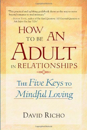 How to Be an Adult in Relationships: The Five Keys to Mindful Loving