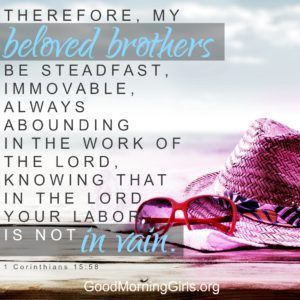 Therefore, my beloved brothers, be steadfast, immovable, always abounding in the work of the Lord, knowing that in the Lord your labor is not in vain. 1 Corinthians 15:58